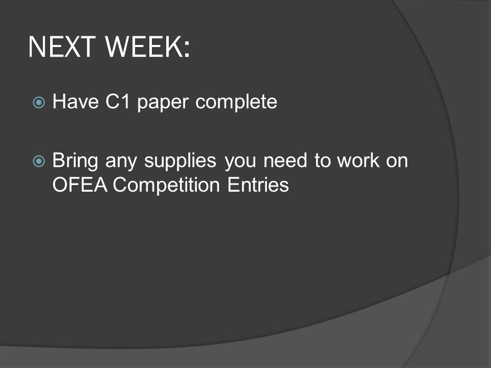 NEXT WEEK:  Have C1 paper complete  Bring any supplies you need to work on OFEA Competition Entries