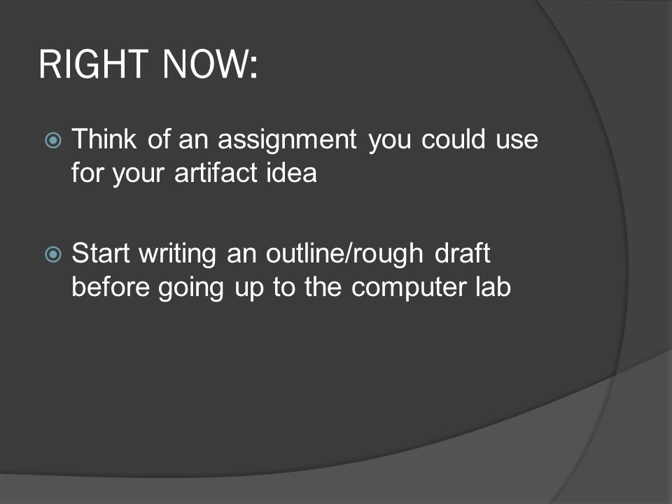 RIGHT NOW:  Think of an assignment you could use for your artifact idea  Start writing an outline/rough draft before going up to the computer lab