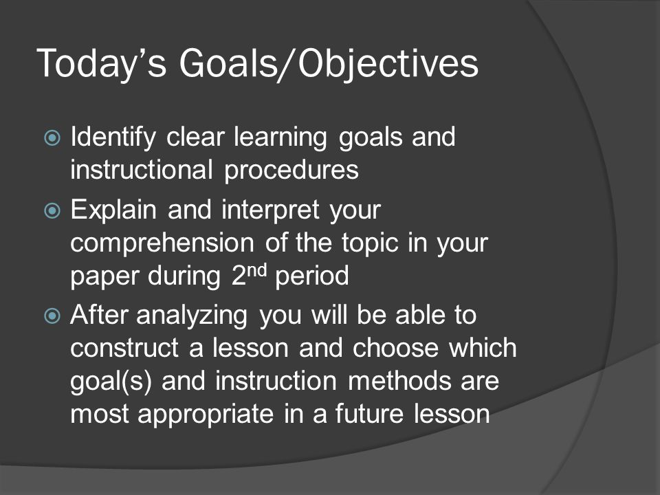 Today's Goals/Objectives  Identify clear learning goals and instructional procedures  Explain and interpret your comprehension of the topic in your paper during 2 nd period  After analyzing you will be able to construct a lesson and choose which goal(s) and instruction methods are most appropriate in a future lesson