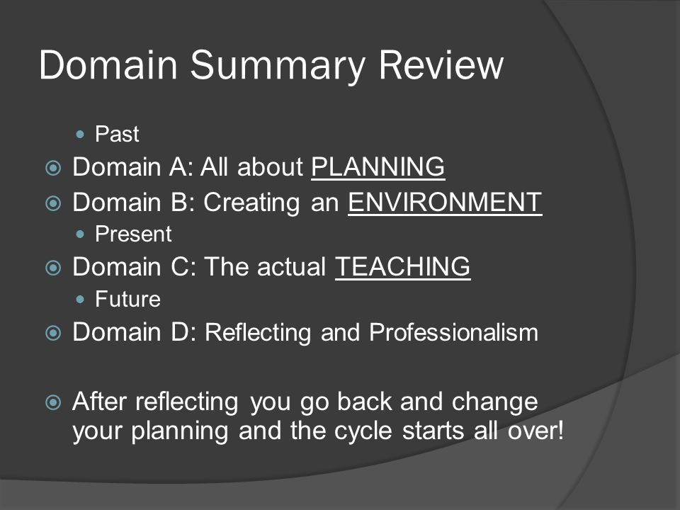 Domain Summary Review Past  Domain A: All about PLANNING  Domain B: Creating an ENVIRONMENT Present  Domain C: The actual TEACHING Future  Domain D: Reflecting and Professionalism  After reflecting you go back and change your planning and the cycle starts all over!