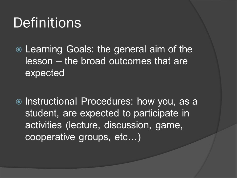 Definitions  Learning Goals: the general aim of the lesson – the broad outcomes that are expected  Instructional Procedures: how you, as a student, are expected to participate in activities (lecture, discussion, game, cooperative groups, etc…)