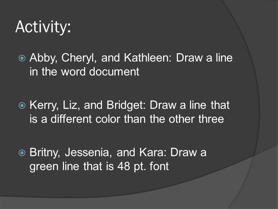 Activity:  Abby, Cheryl, and Kathleen: Draw a line in the word document  Kerry, Liz, and Bridget: Draw a line that is a different color than the other three  Britny, Jessenia, and Kara: Draw a green line that is 48 pt.