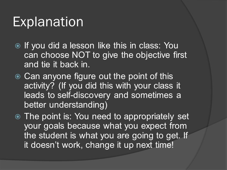 Explanation  If you did a lesson like this in class: You can choose NOT to give the objective first and tie it back in.