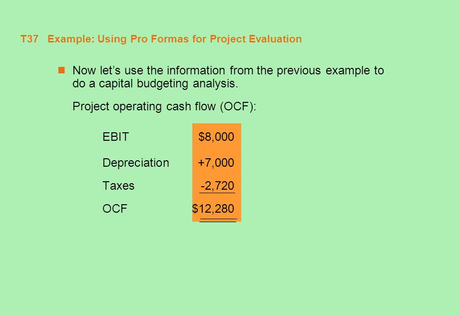 T38 Example: Using Pro Formas for Project Evaluation (continued) Project Cash Flows 0123 OCF$12,280$12,280$12,280 Chg.