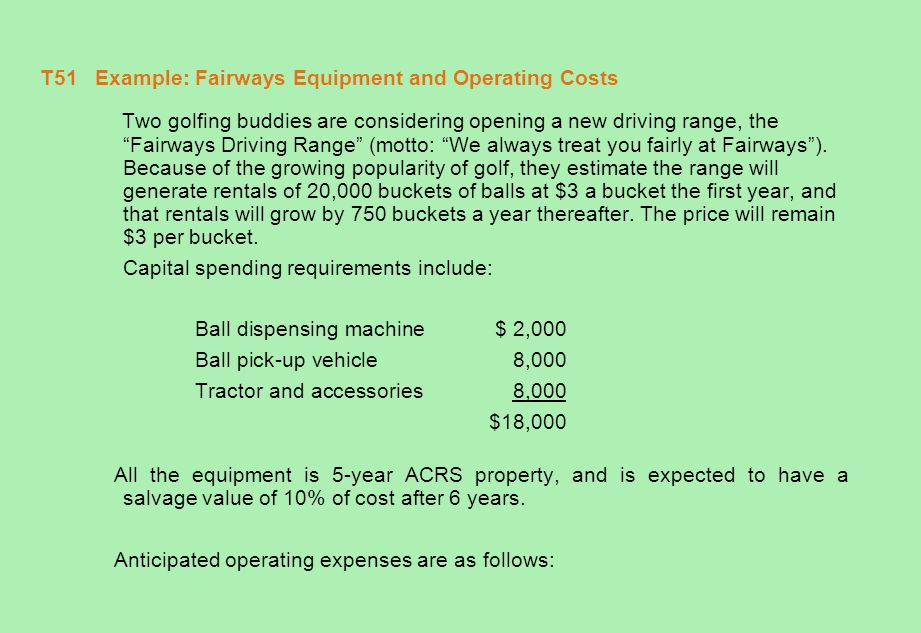 T52 Example: Fairways Equipment and Operating Costs (concluded) Operating Costs (annual) Land lease$ 12,000 Water1,500 Electricity3,000 Labor30,000 Seed & fertilizer2,000 Gasoline1,500 Maintenance1,000 Insurance1,000 Misc.