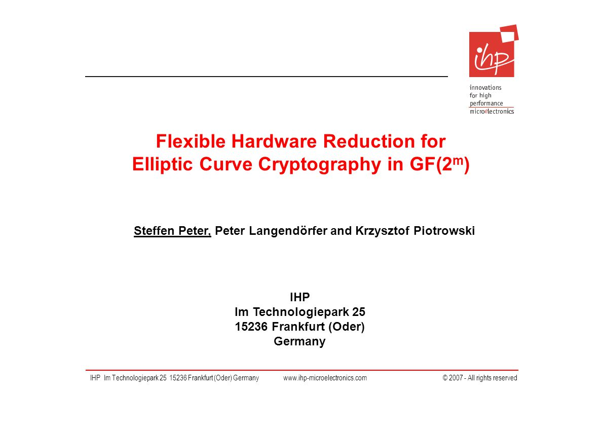 IHP Im Technologiepark 25 15236 Frankfurt (Oder) Germany IHP Im Technologiepark 25 15236 Frankfurt (Oder) Germany www.ihp-microelectronics.com © 2007 - All rights reserved Flexible Hardware Reduction for Elliptic Curve Cryptography in GF(2 m ) Steffen Peter, Peter Langendörfer and Krzysztof Piotrowski