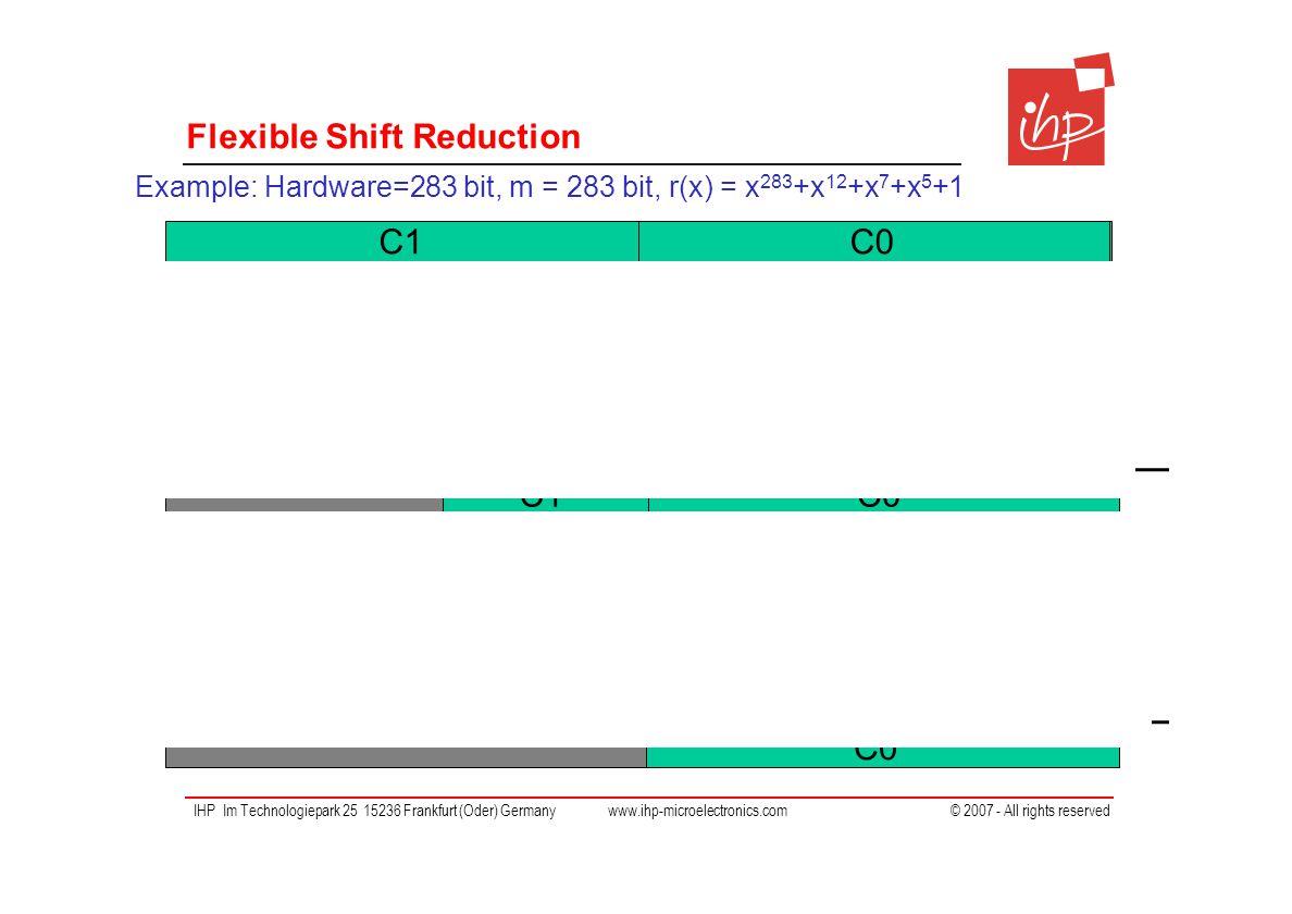 IHP Im Technologiepark 25 15236 Frankfurt (Oder) Germany www.ihp-microelectronics.com © 2007 - All rights reserved C = 2∙283 bit multiplication result Flexible Shift Reduction C0C1 C0'C1' C0'' XOR >>283-12 >>283-7 >>283-5 >>283 XOR >>283-12 >>283-7 >>283-5 >>283 Example: Hardware=283 bit, m = 283 bit, r(x) = x 283 +x 12 +x 7 +x 5 +1