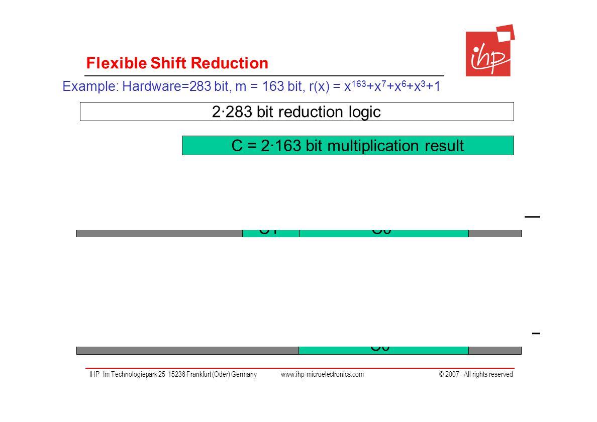 IHP Im Technologiepark 25 15236 Frankfurt (Oder) Germany www.ihp-microelectronics.com © 2007 - All rights reserved Flexible Shift Reduction C0C1 C0'C1' C0'' XOR >>163-7 >>163-6 >>163-3 >>163 XOR >>163-7 >>163-6 >>163-3 >>163 Example: Hardware=283 bit, m = 163 bit, r(x) = x 163 +x 7 +x 6 +x 3 +1 2∙283 bit reduction logic C = 2∙163 bit multiplication result