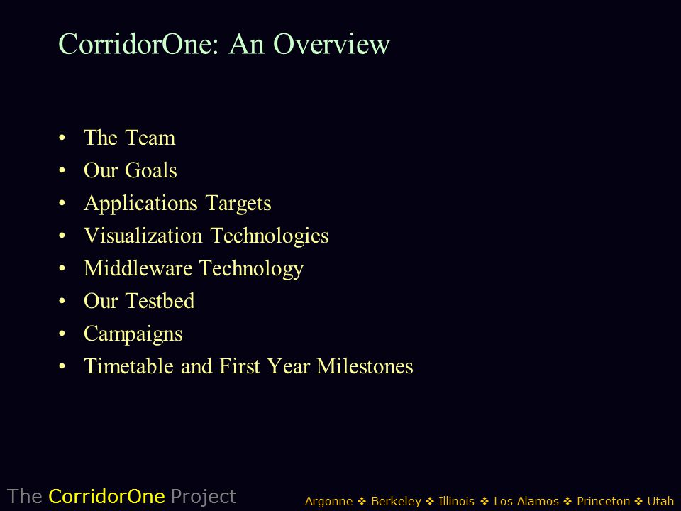The CorridorOne Project Argonne  Berkeley  Illinois  Los Alamos  Princeton  Utah CorridorOne: An Overview The Team Our Goals Applications Targets Visualization Technologies Middleware Technology Our Testbed Campaigns Timetable and First Year Milestones