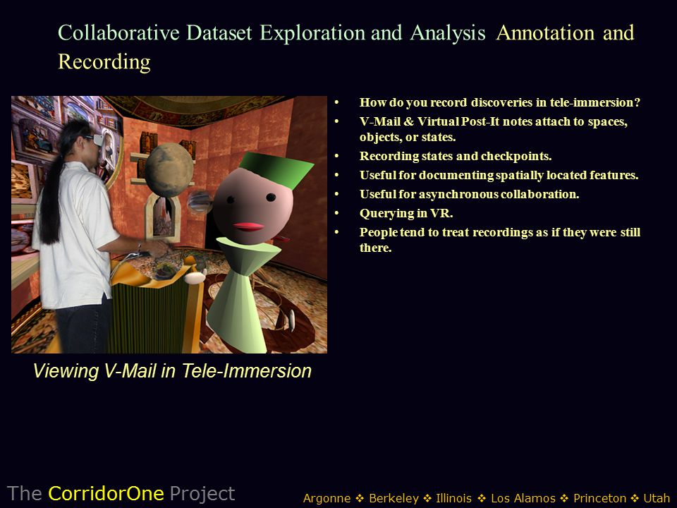 The CorridorOne Project Argonne  Berkeley  Illinois  Los Alamos  Princeton  Utah Collaborative Dataset Exploration and Analysis Annotation and Recording How do you record discoveries in tele-immersion.