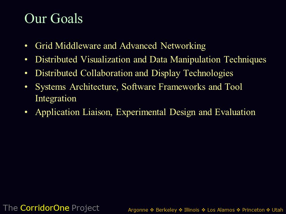 The CorridorOne Project Argonne  Berkeley  Illinois  Los Alamos  Princeton  Utah Our Goals Grid Middleware and Advanced Networking Distributed Visualization and Data Manipulation Techniques Distributed Collaboration and Display Technologies Systems Architecture, Software Frameworks and Tool Integration Application Liaison, Experimental Design and Evaluation