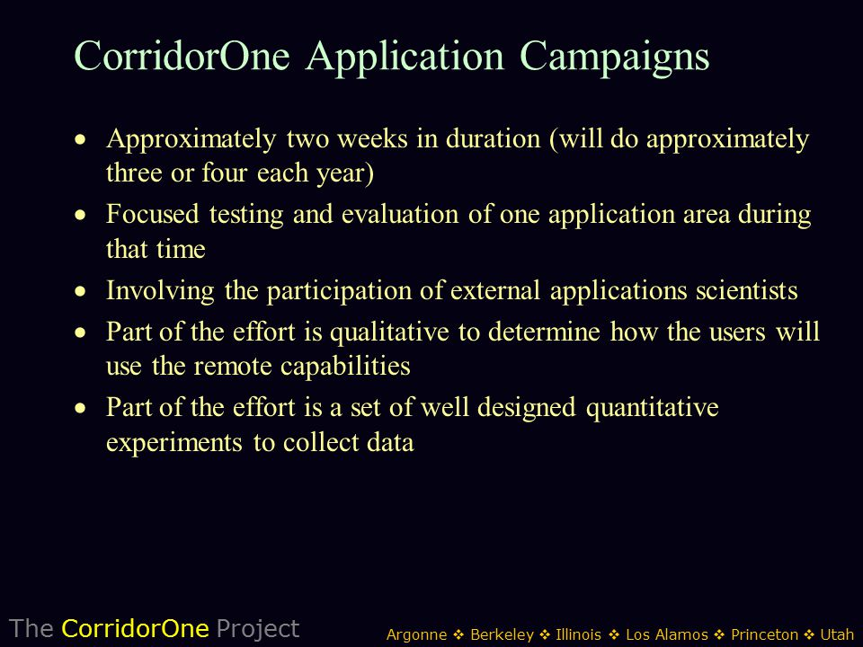 The CorridorOne Project Argonne  Berkeley  Illinois  Los Alamos  Princeton  Utah CorridorOne Application Campaigns  Approximately two weeks in duration (will do approximately three or four each year)  Focused testing and evaluation of one application area during that time  Involving the participation of external applications scientists  Part of the effort is qualitative to determine how the users will use the remote capabilities  Part of the effort is a set of well designed quantitative experiments to collect data