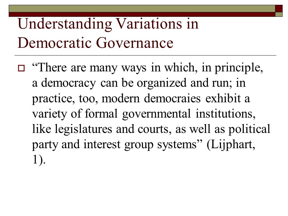 Understanding Variations in Democratic Governance  There are many ways in which, in principle, a democracy can be organized and run; in practice, too, modern democraies exhibit a variety of formal governmental institutions, like legislatures and courts, as well as political party and interest group systems (Lijphart, 1).