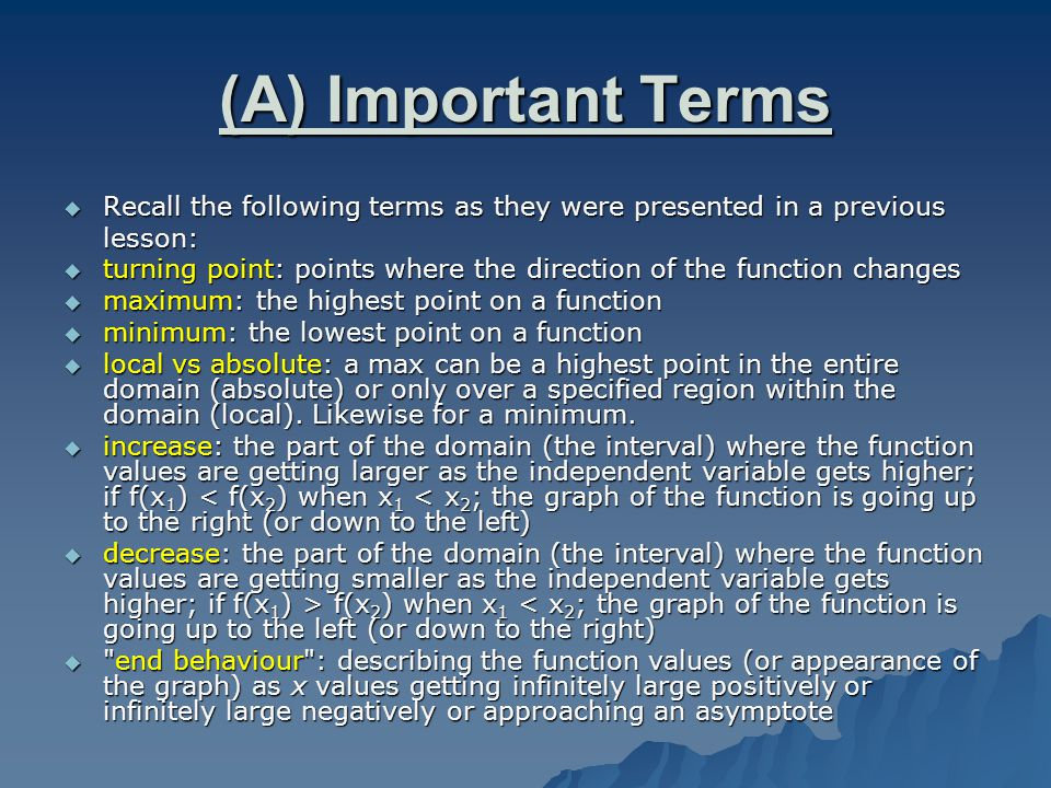 (A) Important Terms  Recall the following terms as they were presented in a previous lesson:  turning point: points where the direction of the function changes  maximum: the highest point on a function  minimum: the lowest point on a function  local vs absolute: a max can be a highest point in the entire domain (absolute) or only over a specified region within the domain (local).
