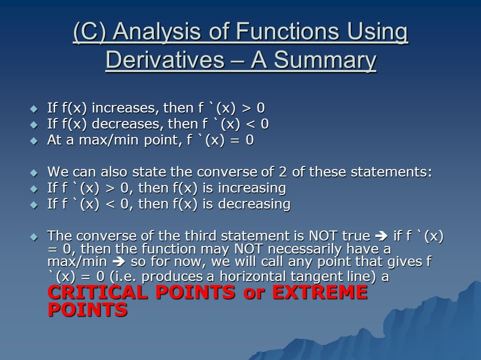 (C) Analysis of Functions Using Derivatives – A Summary  If f(x) increases, then f `(x) > 0  If f(x) decreases, then f `(x) < 0  At a max/min point, f `(x) = 0  We can also state the converse of 2 of these statements:  If f `(x) > 0, then f(x) is increasing  If f `(x) < 0, then f(x) is decreasing  The converse of the third statement is NOT true  if f `(x) = 0, then the function may NOT necessarily have a max/min  so for now, we will call any point that gives f `(x) = 0 (i.e.
