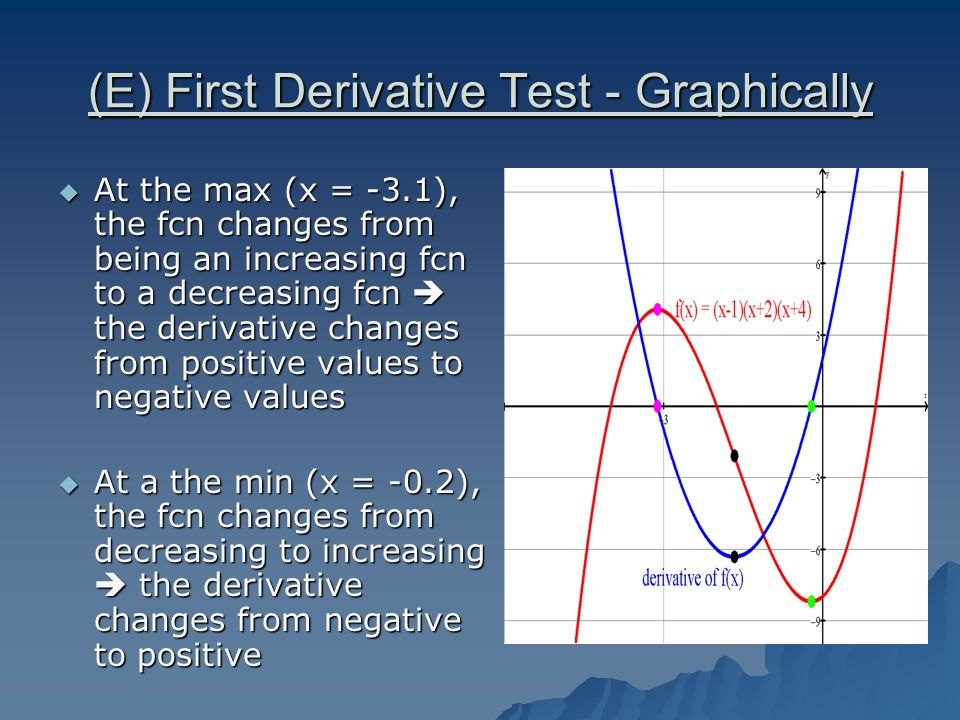 (F) First Derivative Test - Algebraically  At a maximum, the fcn changes from being an increasing fcn to a decreasing fcn  the derivative changes from positive values to negative values  At the minimum, the fcn changes from decreasing to increasing  the derivative changes from negative to positive  So to state the converses:  If f `(x) = 0 and f the sign of if `(x) changes from positive to negative, then the critical point on f(x) is a maximum point  If f `(x) = 0 and f the sign of if `(x) changes from negative to positive, then the critical point on f(x) is a minimum point  So therefore, if the sign on f `(x) does not change at the critical point, then the critical point is neither a maximum or minimum  we will call these points STATIONARY POINTS