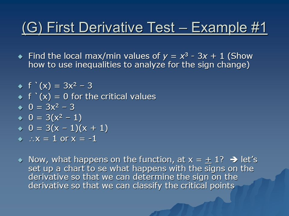 (G) First Derivative Test – Example #1  Find the local max/min values of y = x 3 - 3x + 1 (Show how to use inequalities to analyze for the sign change)  f `(x) = 3x 2 – 3  f `(x) = 0 for the critical values  0 = 3x 2 – 3  0 = 3(x 2 – 1)  0 = 3(x – 1)(x + 1)  x = 1 or x = -1  Now, what happens on the function, at x = + 1.