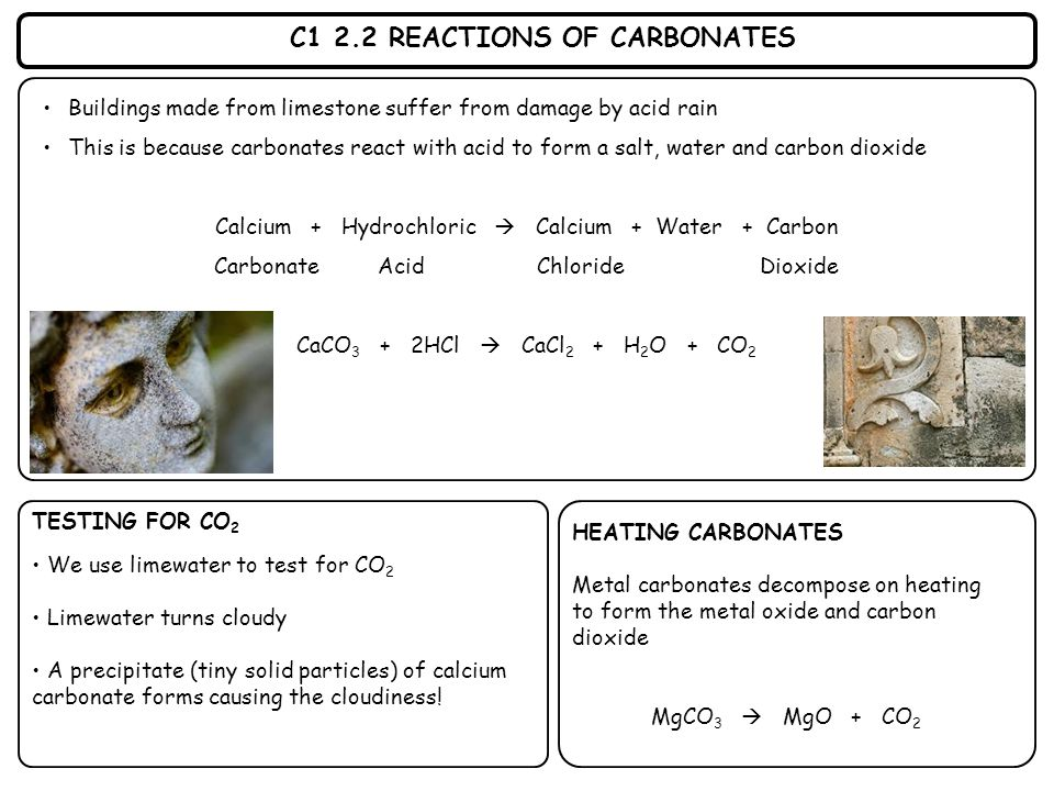 C1 2.2 REACTIONS OF CARBONATES Buildings made from limestone suffer from damage by acid rain This is because carbonates react with acid to form a salt