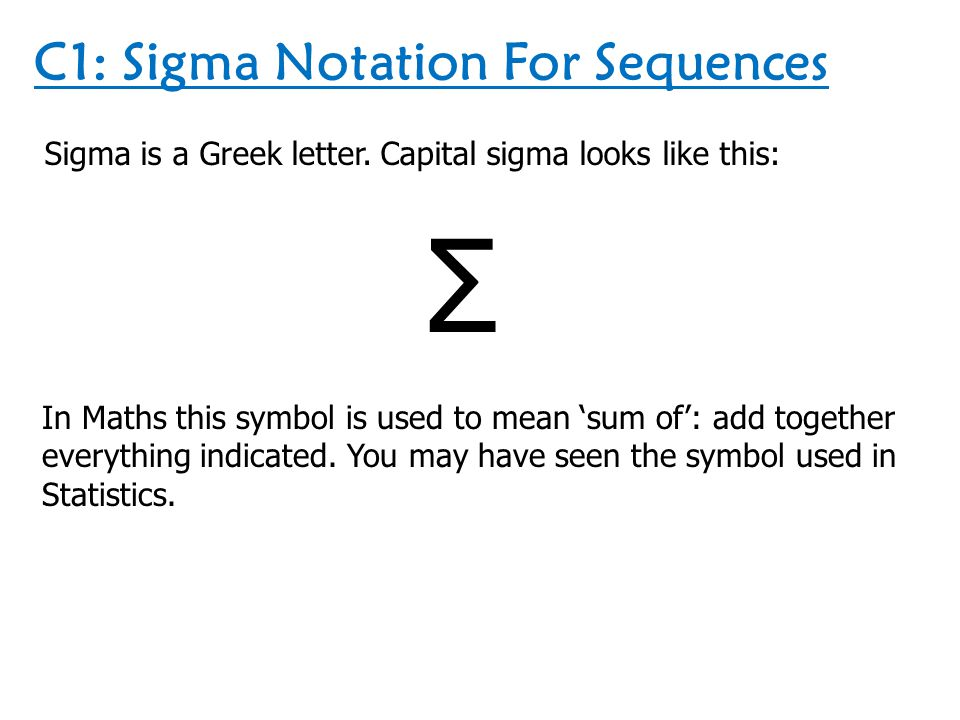 C1: Sigma Notation For Sequences Sigma is a Greek letter. Capital sigma looks like this: Σ In Maths this symbol is used to mean 'sum of': add together