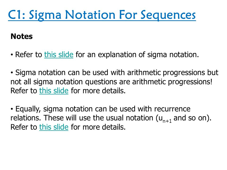 C1: Sigma Notation For Sequences Notes Refer to this slide for an explanation of sigma notation.this slide Sigma notation can be used with arithmetic