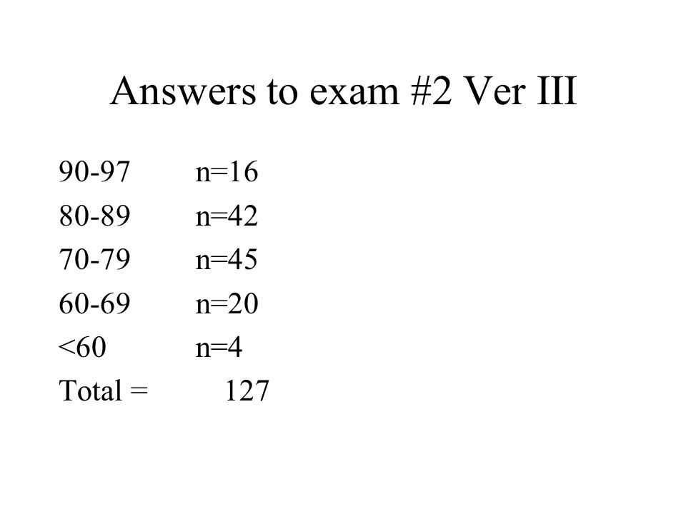 Answers to exam #2 Ver III 90-97n=16 80-89n=42 70-79n=45 60-69n=20 <60n=4 Total = 127