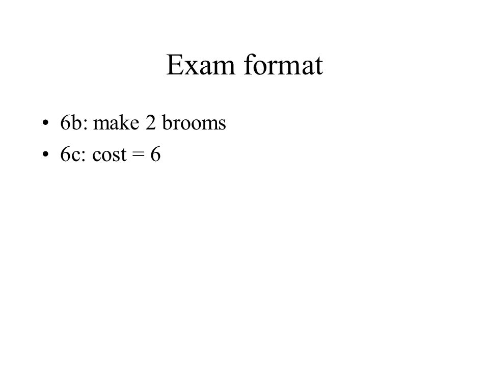 Exam format 6b: make 2 brooms 6c: cost = 6