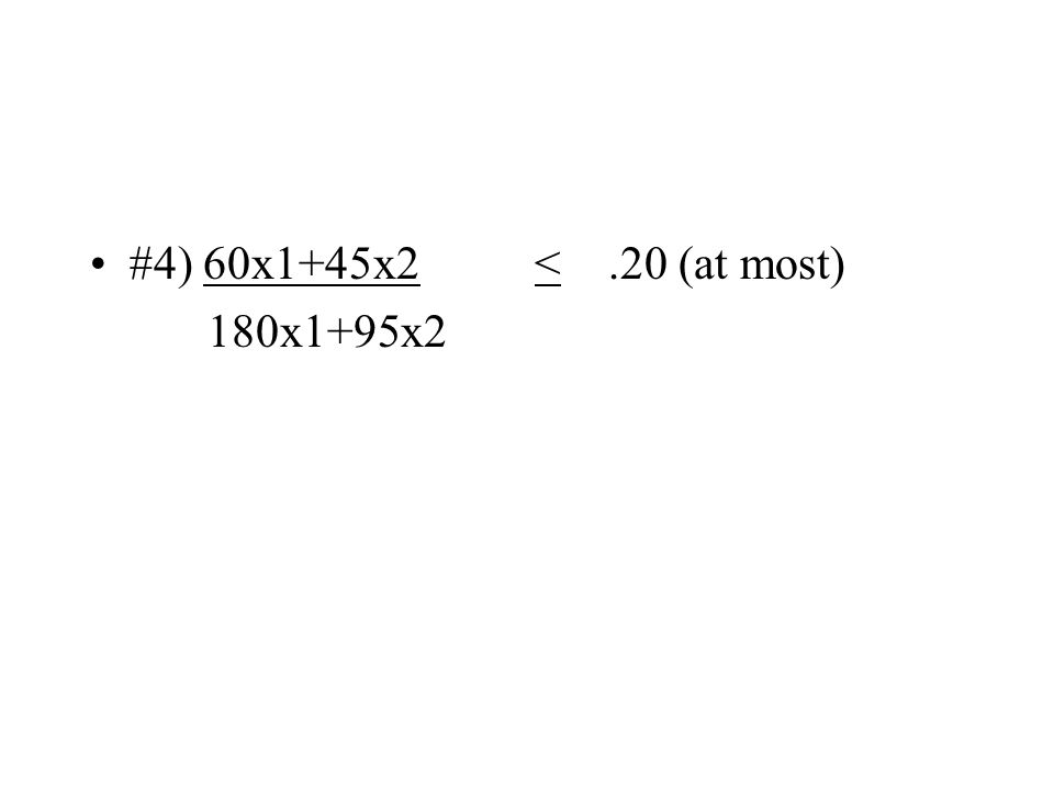 #4) 60x1+45x2 <.20 (at most) 180x1+95x2