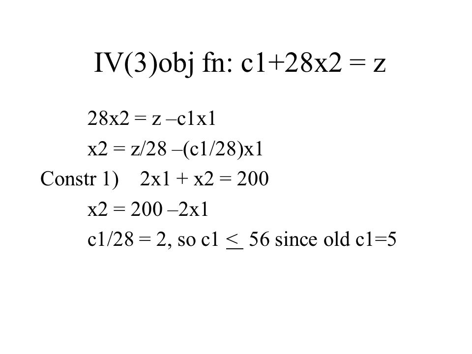 IV(3)obj fn: c1+28x2 = z 28x2 = z –c1x1 x2 = z/28 –(c1/28)x1 Constr 1) 2x1 + x2 = 200 x2 = 200 –2x1 c1/28 = 2, so c1 < 56 since old c1=5