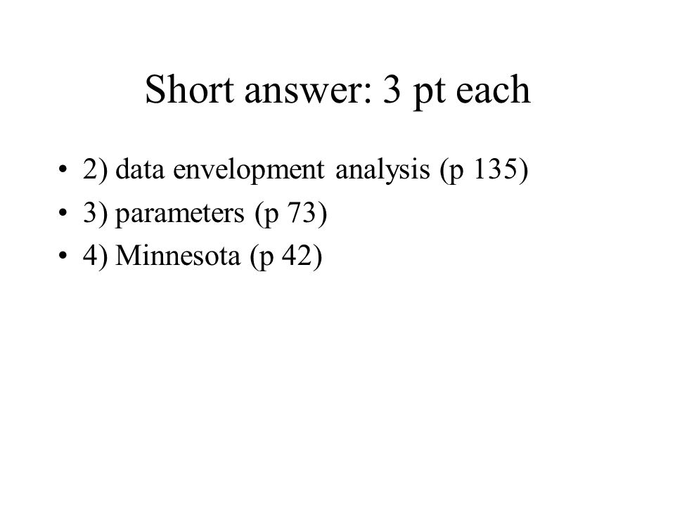 Short answer: 3 pt each 2) data envelopment analysis (p 135) 3) parameters (p 73) 4) Minnesota (p 42)