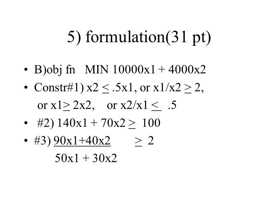5) formulation(31 pt) B)obj fn MIN 10000x1 + 4000x2 Constr#1) x2 2, or x1> 2x2, or x2/x1 <.5 #2) 140x1 + 70x2 > 100 #3) 90x1+40x2 > 2 50x1 + 30x2