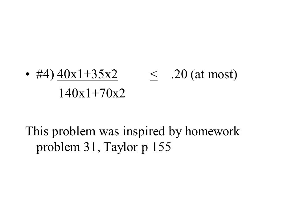 #4) 40x1+35x2 <.20 (at most) 140x1+70x2 This problem was inspired by homework problem 31, Taylor p 155