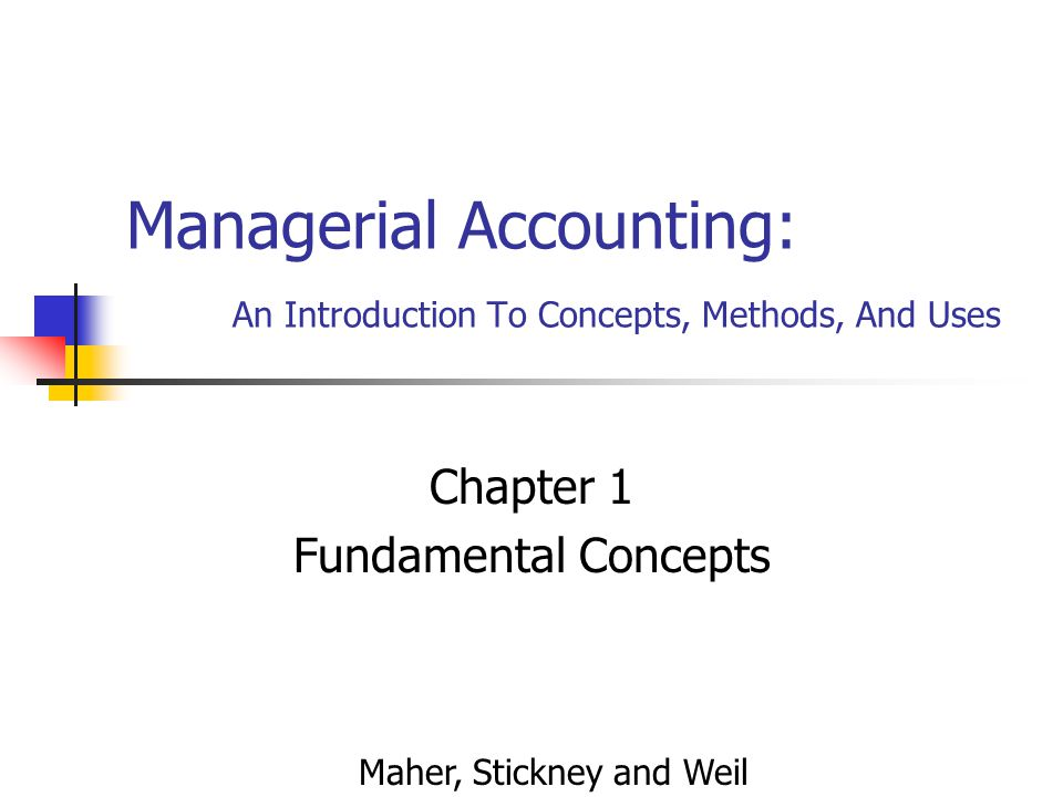 Managerial Accounting: An Introduction To Concepts, Methods, And Uses Chapter 1 Fundamental Concepts Maher, Stickney and Weil