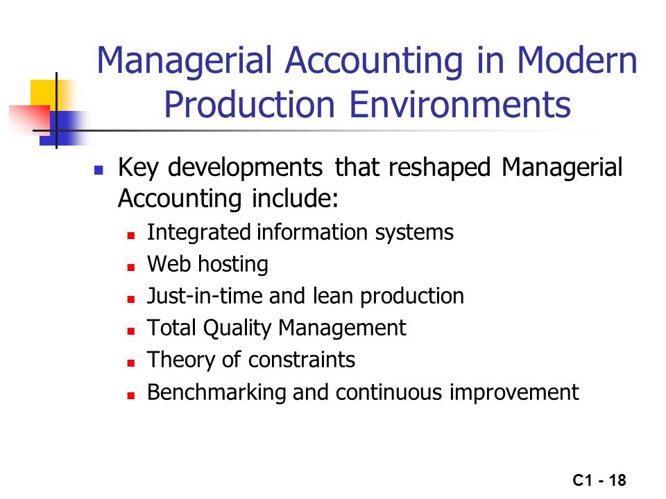 C1 - 18 Managerial Accounting in Modern Production Environments Key developments that reshaped Managerial Accounting include: Integrated information s