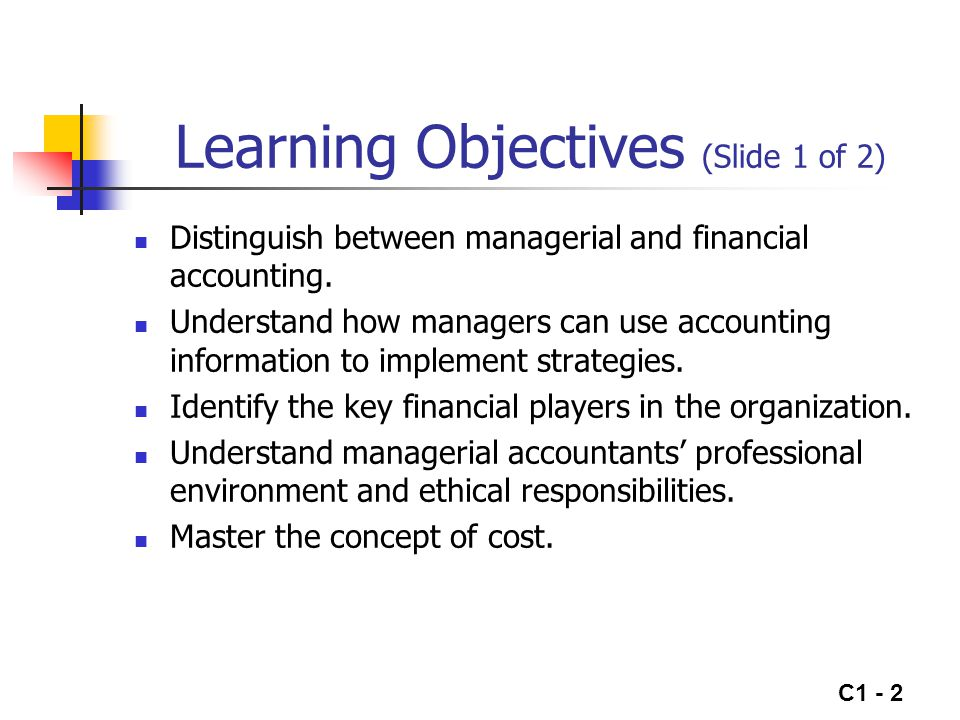 C1 - 2 Learning Objectives (Slide 1 of 2) Distinguish between managerial and financial accounting. Understand how managers can use accounting informat