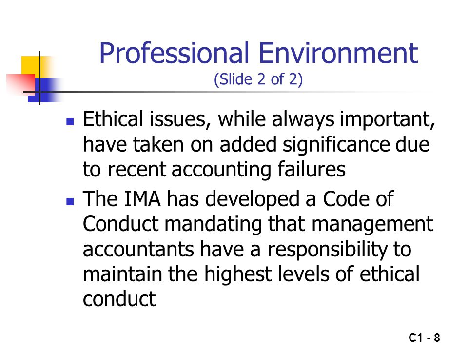 C1 - 8 Professional Environment (Slide 2 of 2) Ethical issues, while always important, have taken on added significance due to recent accounting failu