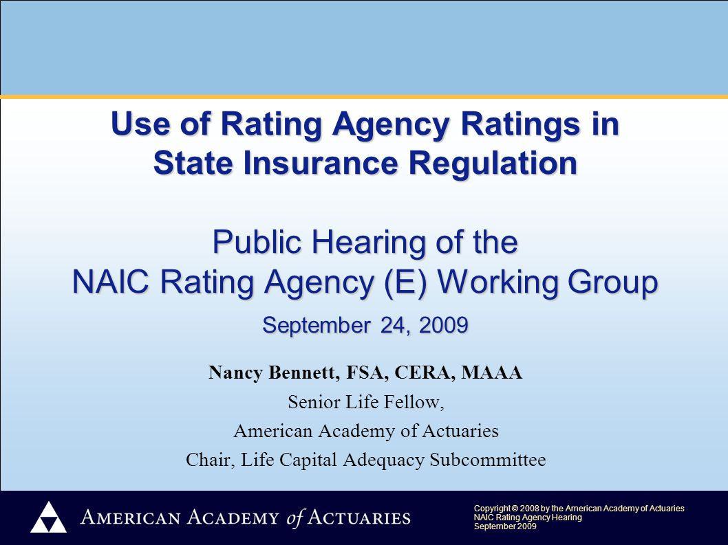 Copyright © 2008 by the American Academy of Actuaries NAIC Rating Agency Hearing September 2009 Use of Rating Agency Ratings in State Insurance Regulation Public Hearing of the NAIC Rating Agency (E) Working Group September 24, 2009 Nancy Bennett, FSA, CERA, MAAA Senior Life Fellow, American Academy of Actuaries Chair, Life Capital Adequacy Subcommittee
