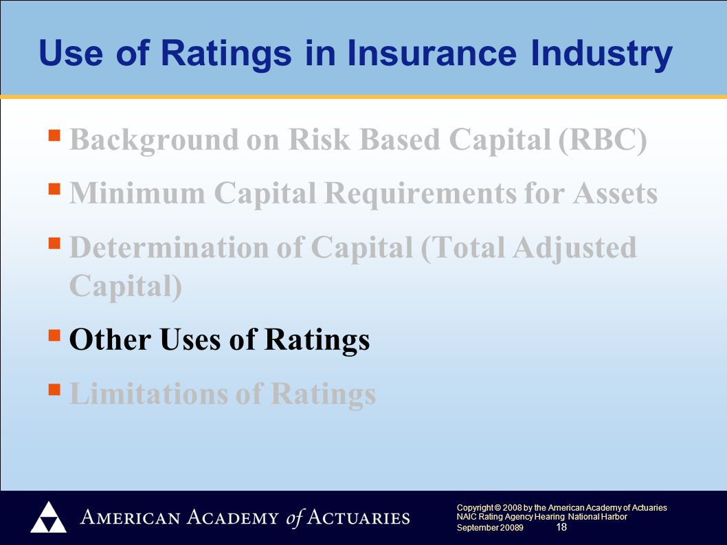 Copyright © 2008 by the American Academy of Actuaries NAIC Rating Agency Hearing National Harbor September 20089 18 Use of Ratings in Insurance Industry  Background on Risk Based Capital (RBC)  Minimum Capital Requirements for Assets  Determination of Capital (Total Adjusted Capital)  Other Uses of Ratings  Limitations of Ratings