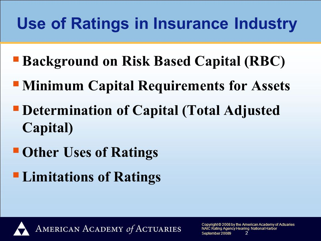 Copyright © 2008 by the American Academy of Actuaries NAIC Rating Agency Hearing National Harbor September 20089 2 Use of Ratings in Insurance Industry  Background on Risk Based Capital (RBC)  Minimum Capital Requirements for Assets  Determination of Capital (Total Adjusted Capital)  Other Uses of Ratings  Limitations of Ratings