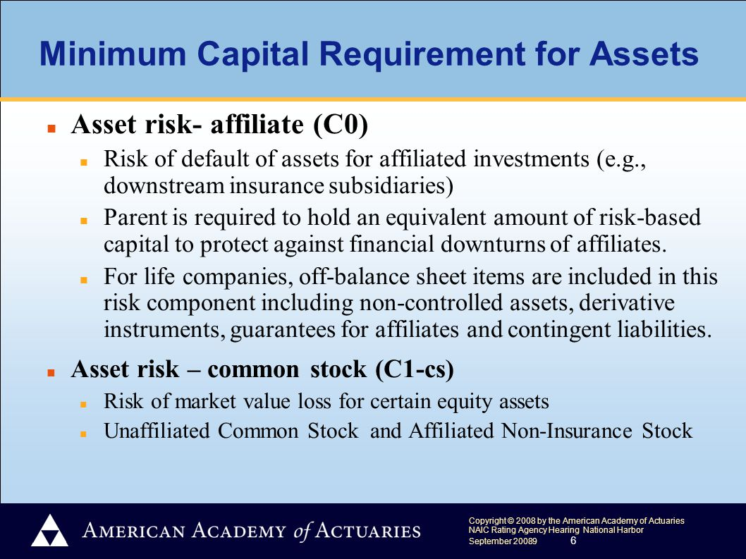 Copyright © 2008 by the American Academy of Actuaries NAIC Rating Agency Hearing National Harbor September 20089 6 Minimum Capital Requirement for Assets Asset risk- affiliate (C0) Risk of default of assets for affiliated investments (e.g., downstream insurance subsidiaries) Parent is required to hold an equivalent amount of risk-based capital to protect against financial downturns of affiliates.