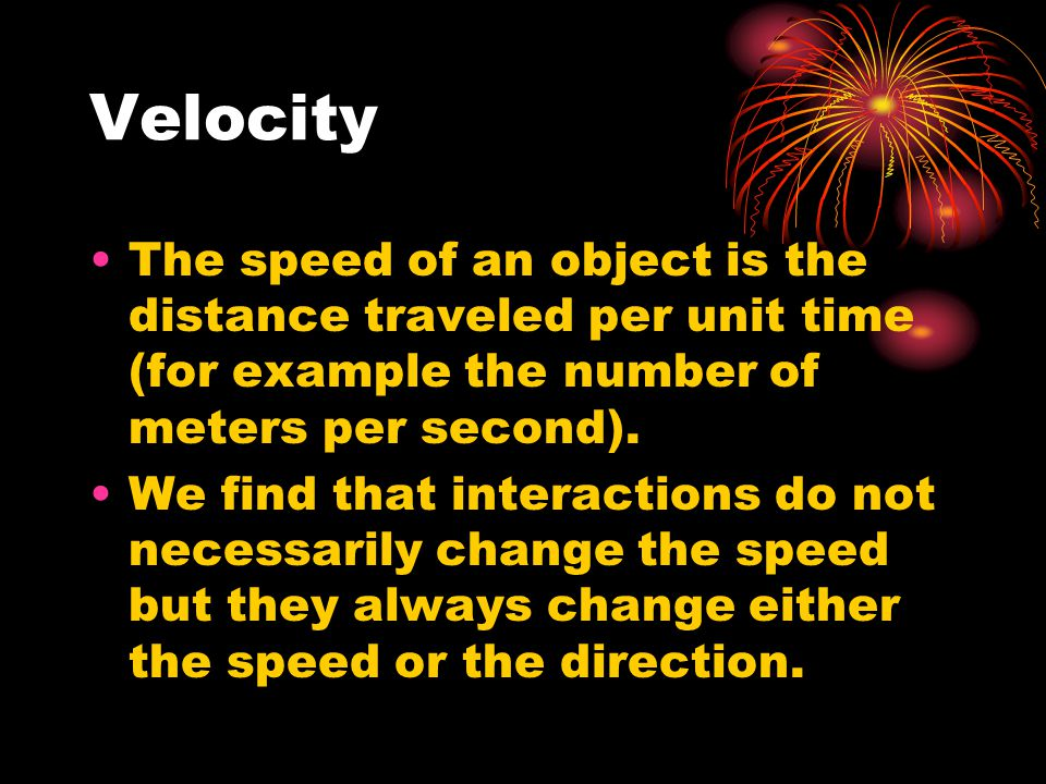 Velocity The speed of an object is the distance traveled per unit time (for example the number of meters per second).