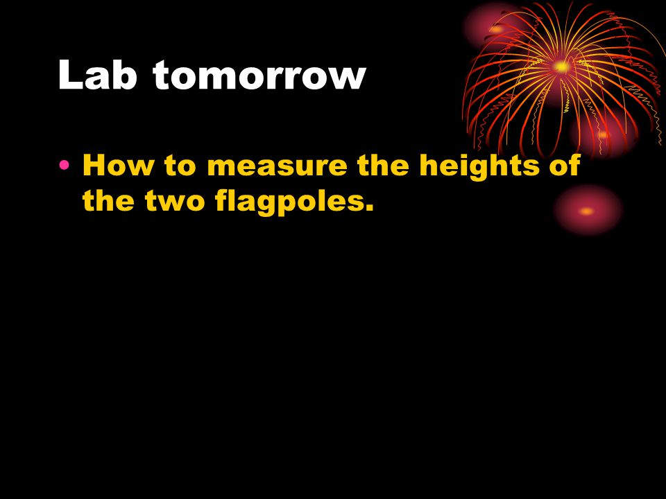 Lab tomorrow How to measure the heights of the two flagpoles.