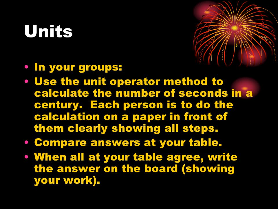Units In your groups: Use the unit operator method to calculate the number of seconds in a century.