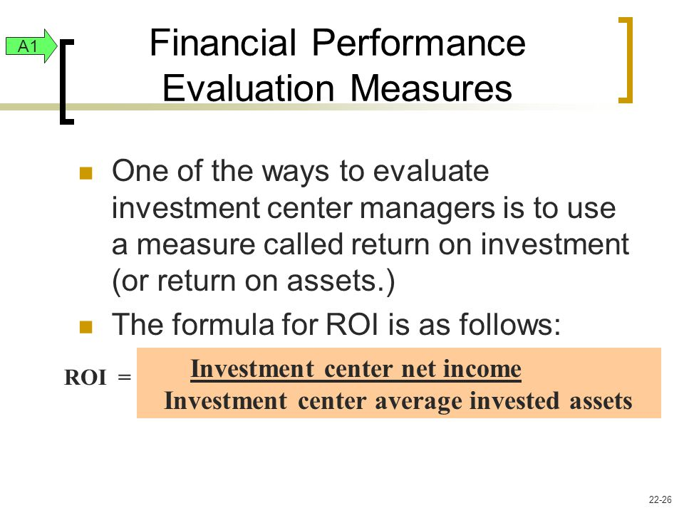 Financial Performance Evaluation Measures One of the ways to evaluate investment center managers is to use a measure called return on investment (or return on assets.) The formula for ROI is as follows: A1 Investment center net income Investment center average invested assets ROI = 22-26