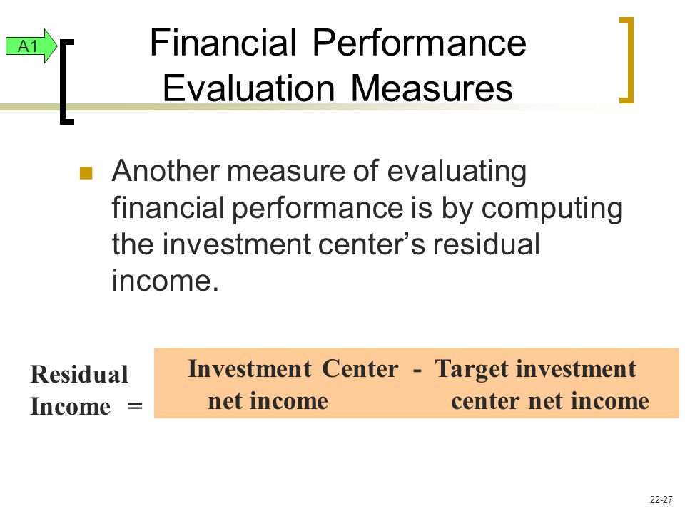 Another measure of evaluating financial performance is by computing the investment center's residual income.