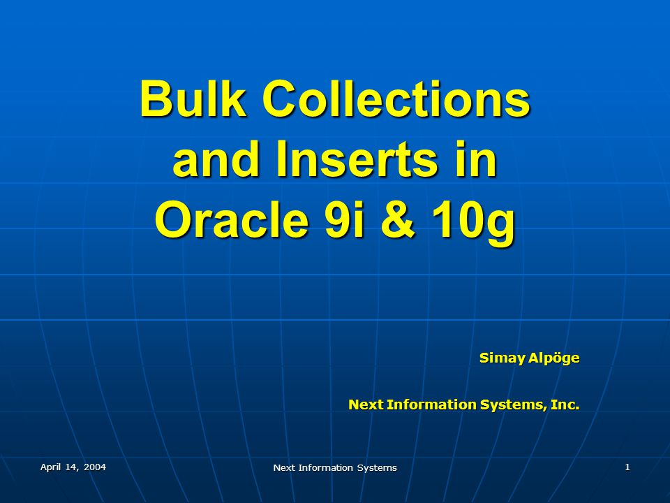 April 14, 2004 Next Information Systems 1 Bulk Collections and Inserts in Oracle 9i & 10g Simay Alpöge Next Information Systems, Inc.