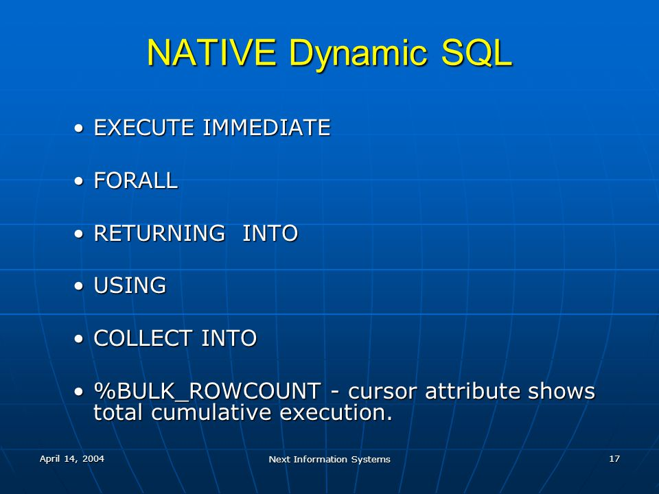 April 14, 2004 Next Information Systems 17 NATIVE Dynamic SQL EXECUTE IMMEDIATEEXECUTE IMMEDIATE FORALLFORALL RETURNING INTORETURNING INTO USINGUSING