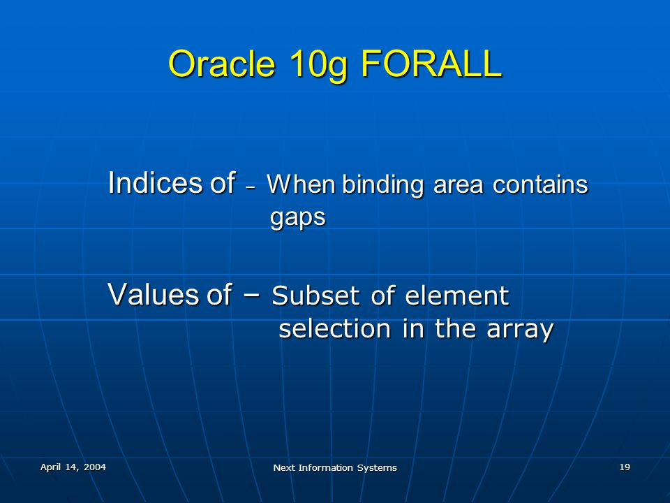 April 14, 2004 Next Information Systems 19 Oracle 10g FORALL Indices of – When binding area contains gaps Values of – Subset of element selection in t