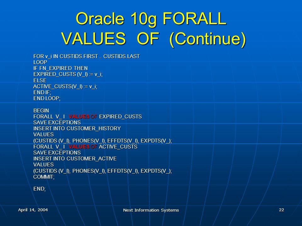 April 14, 2004 Next Information Systems 22 Oracle 10g FORALL VALUES OF (Continue) FOR v_i IN CUSTIDS.FIRST.. CUSTIDS.LAST LOOP IF FN_EXPIRED THEN EXPI