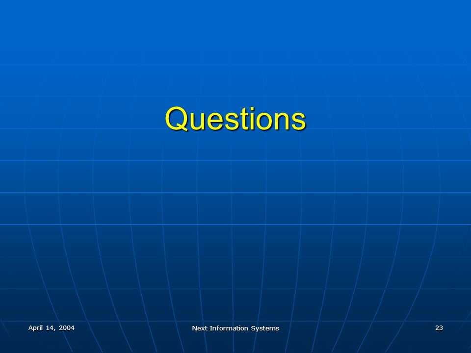 April 14, 2004 Next Information Systems 23 Questions