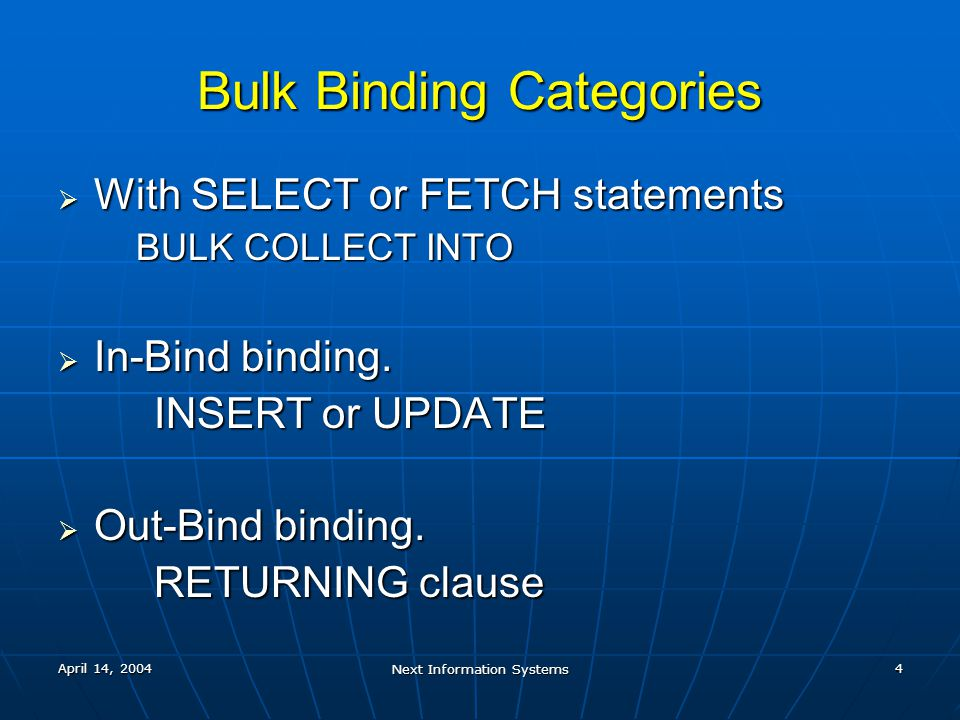 April 14, 2004 Next Information Systems 4 Bulk Binding Categories  With SELECT or FETCH statements BULK COLLECT INTO  In-Bind binding. INSERT or UPD